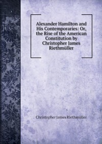 Книга под заказ: «Alexander Hamilton and His Contemporaries: Or, the Rise of the American Constitution by Christopher James Riethmüller»