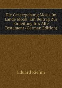 Книга под заказ: «Die Gesetzgebung Mosis Im Lande Moab: Ein Beitrag Zur Einleitung In's Alte Testament (German Edition)»