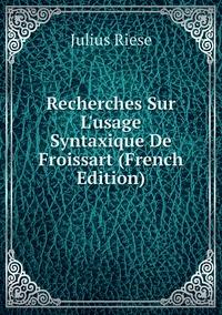Книга под заказ: «Recherches Sur L'usage Syntaxique De Froissart (French Edition)»
