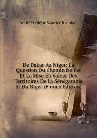 Книга под заказ: «De Dakar Au Niger: La Question Du Chemin De Fer Et La Mise En Valeur Des Territoires De La Sénégambie Et Du Niger (French Edition)»
