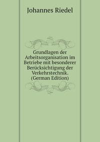 Книга под заказ: «Grundlagen der Arbeitsorganisation im Betriebe mit besonderer Berücksichtigung der Verkehrstechnik. (German Edition)»