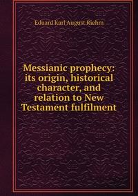 Книга под заказ: «Messianic prophecy: its origin, historical character, and relation to New Testament fulfilment»