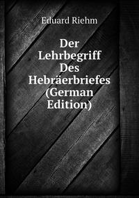 Der Lehrbegriff Des Hebräerbriefes (German Edition), Eduard Riehm обложка-превью