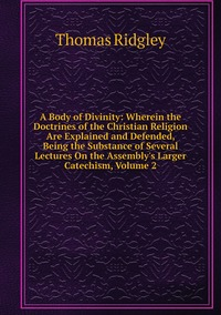 Книга под заказ: «A Body of Divinity: Wherein the Doctrines of the Christian Religion Are Explained and Defended, Being the Substance of Several Lectures On the Assembly's Larger Catechism, Volume 2»