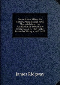 Книга под заказ: «Westminster Abbey: Its History, Pageants and Royal Memorials from the Foundation by Edward the Confessor, A.D. 1065 to the Funeral of Henry V, A.D. 1422»