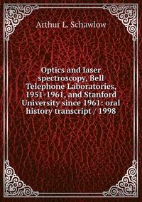 Optics and laser spectroscopy, Bell Telephone Laboratories, 1951-1961, and Stanford University since 1961: oral history transcript / 1998, Arthur L. Schawlow обложка-превью
