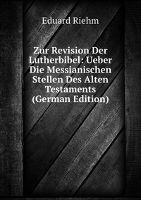 Zur Revision Der Lutherbibel: Ueber Die Messianischen Stellen Des Alten Testaments (German Edition), Eduard Riehm обложка-превью
