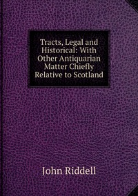 Книга под заказ: «Tracts, Legal and Historical: With Other Antiquarian Matter Chiefly Relative to Scotland»