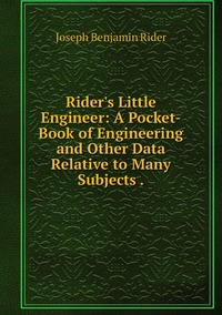 Книга под заказ: «Rider's Little Engineer: A Pocket-Book of Engineering and Other Data Relative to Many Subjects .»