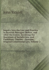 Книга под заказ: «Inquiry Into the Law and Practice in Scottish Peerages: Before, and After the Union; Involving the Questions of Jurisdiction, and Forfeiture: Toether . Genuine, Original Consistorial Law, Volume 2»