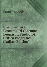 Книга под заказ: «Una Sventura Postuma Di Giacomo Leopardi: Studio Di Critica Biografica (Italian Edition)»