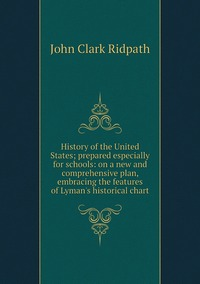 Книга под заказ: «History of the United States; prepared especially for schools: on a new and comprehensive plan, embracing the features of Lyman's historical chart»
