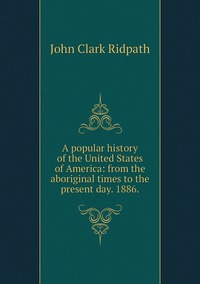 Книга под заказ: «A popular history of the United States of America: from the aboriginal times to the present day. 1886.»