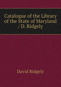 Catalogue of the Library of the State of Maryland / D. Ridgely, David Ridgely обложка-превью