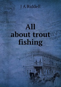 All about trout fishing, J A Riddell обложка-превью