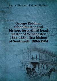 Книга под заказ: «George Ridding, schoolmaster and bishop, forty-third head master of Winchester, 1866-1884, first bishop of Southwell, 1884-1904»