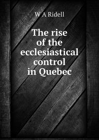 Книга под заказ: «The rise of the ecclesiastical control in Quebec»