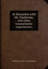 At Hawarden with Mr. Gladstone, and other transatlantic experiences;, William H. 1853-1918 Rideing обложка-превью