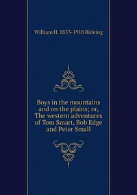 Boys in the mountains and on the plains; or, The western adventures of Tom Smart, Bob Edge and Peter Small, William H. 1853-1918 Rideing обложка-превью