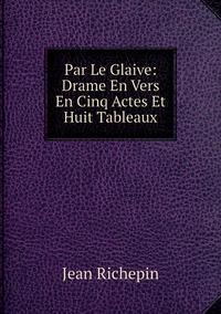 Книга под заказ: «Par Le Glaive: Drame En Vers En Cinq Actes Et Huit Tableaux»
