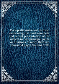 Книга под заказ: «Cyclopedia universal history: embracing the most complete and recent presentation of the subject in two principal parts or divisions of more than six thousand pages Volume v.10»