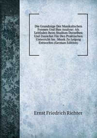Книга под заказ: «Die Grundzüge Der Musikalischen Formen Und Ihre Analyse: Als Leitfaden Beim Studium Derselben Und Zunächst Für Den Praktischen Unterricht Im . Musik Zu Leipzig Entworfen (German Edition)»