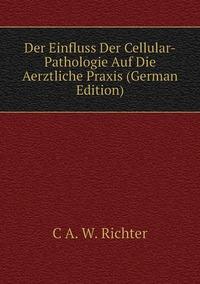 Книга под заказ: «Der Einfluss Der Cellular-Pathologie Auf Die Aerztliche Praxis (German Edition)»