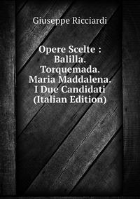 Opere Scelte : Balilla. Torquemada. Maria Maddalena. I Due Candidati (Italian Edition), Giuseppe Ricciardi обложка-превью