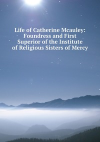 Книга под заказ: «Life of Catherine Mcauley: Foundress and First Superior of the Institute of Religious Sisters of Mercy»