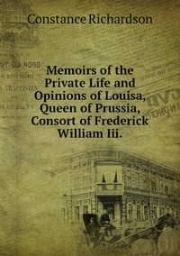 Книга под заказ: «Memoirs of the Private Life and Opinions of Louisa, Queen of Prussia, Consort of Frederick William Iii.»