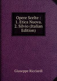 Opere Scelte : 1. Etica Nuova. 2. Silvio (Italian Edition), Giuseppe Ricciardi обложка-превью