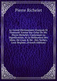 Le Grand Dictionnaire François Et Flamand: Formé Sur Celui De Mr. Pierre Richelet. Contenant La Signification, & La Défination Des Mots, De L'une & De . Des Verbes, Leur Regime, (French Edition), Pierre Richelet обложка-превью