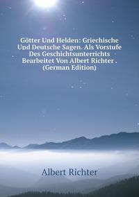 Книга под заказ: «Götter Und Helden: Griechische Und Deutsche Sagen. Als Vorstufe Des Geschichtsunterrichts Bearbeitet Von Albert Richter . (German Edition)»