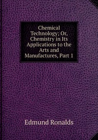 Книга под заказ: «Chemical Technology; Or, Chemistry in Its Applications to the Arts and Manufactures, Part 1»