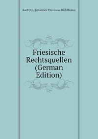 Friesische Rechtsquellen (German Edition), Karl Otto Johannes Theresius Richthofen обложка-превью