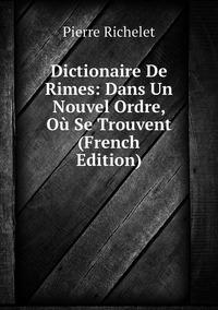 Dictionaire De Rimes: Dans Un Nouvel Ordre, Où Se Trouvent (French Edition), Pierre Richelet обложка-превью