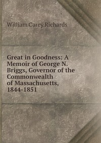 Книга под заказ: «Great in Goodness: A Memoir of George N. Briggs, Governor of the Commonwealth of Massachusetts, 1844-1851»