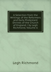 Книга под заказ: «A Selection from the Writings of the Reformers and Early Protestant Divines of the Church of England / by Legh Richmond, Volume 6»