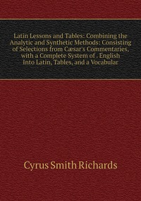 Latin Lessons and Tables: Combining the Analytic and Synthetic Methods: Consisting of Selections from Cæsar's Commentaries, with a Complete System of . English Into Latin, Tables, and a Vocabular, Cyrus Smith Richards обложка-превью