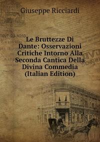 Le Bruttezze Di Dante: Osservazioni Critiche Intorno Alla Seconda Cantica Della Divina Commedia (Italian Edition), Giuseppe Ricciardi обложка-превью