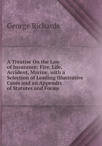 A Treatise On the Law of Insurance: Fire, Life, Accident, Marine, with a Selection of Leading Illustrative Cases and an Appendix of Statutes and Forms, George Richards обложка-превью