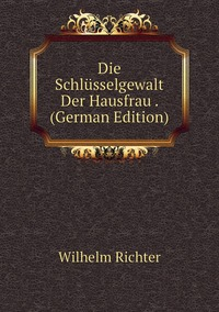 Die Schlüsselgewalt Der Hausfrau . (German Edition), Wilhelm Richter обложка-превью