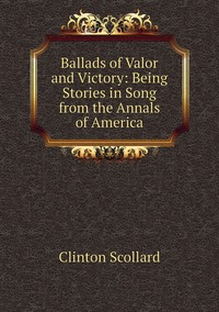 Книга под заказ: «Ballads of Valor and Victory: Being Stories in Song from the Annals of America»