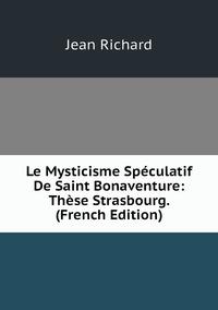 Le Mysticisme Spéculatif De Saint Bonaventure: Thèse Strasbourg. (French Edition), Jean Richard обложка-превью