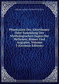 Книга под заказ: «Phantasien Des Alterthums: Oder Sammlung Der Mythologischen Sagen Der Hellenen, Römer Und Aegypter, Volume 3 (German Edition)»