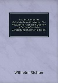 Die Sklaverei Im Griechischen Altertume: Ein Kulturbild Nach Den Quellen Im Gemeinfasslicher Darstellung (German Edition), Wilhelm Richter обложка-превью