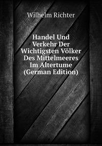 Handel Und Verkehr Der Wichtigsten Völker Des Mittelmeeres Im Altertume (German Edition), Wilhelm Richter обложка-превью
