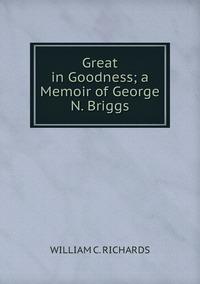Книга под заказ: «Great in Goodness; a Memoir of George N. Briggs»