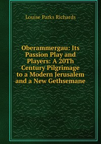 Книга под заказ: «Oberammergau: Its Passion Play and Players: A 20Th Century Pilgrimage to a Modern Jerusalem and a New Gethsemane»