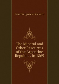 Книга под заказ: «The Mineral and Other Resources of the Argentine Republic . in 1869»